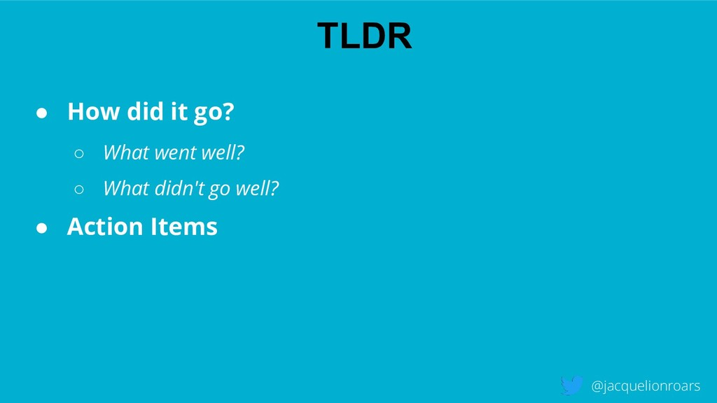TLDR @jacquelionroars ● How did it go? ○ What w...