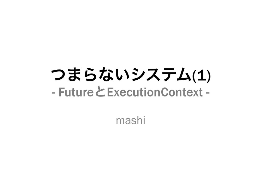 ͭ·Βͳ͍γεςϜ(1) - FutureͱExecutionContext - mashi