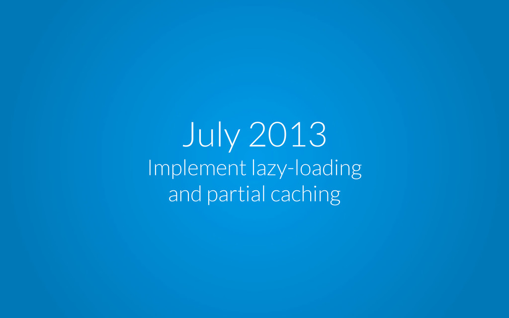 July 2013 Implement lazy-loading and partial ca...