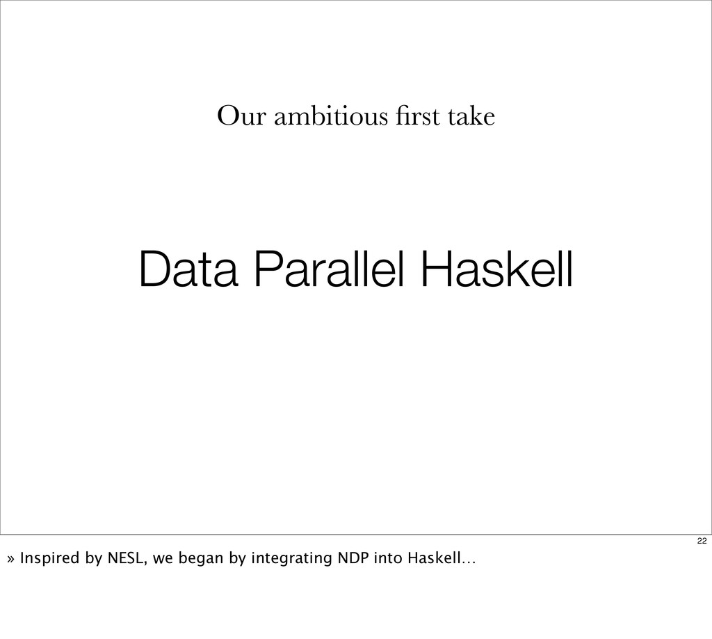Data Parallel Haskell Our ambitious first take 2...