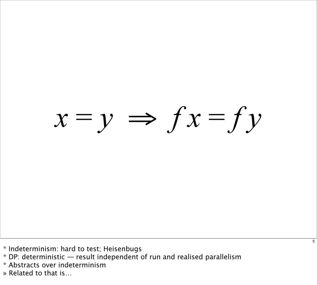 x = y ⇒ f x = f y 5 * Indeterminism: hard to te...
