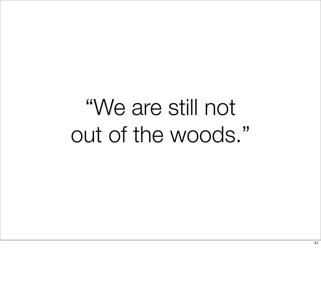 """""""We are still not out of the woods."""" 41"""