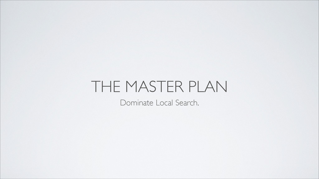 THE MASTER PLAN Dominate Local Search.