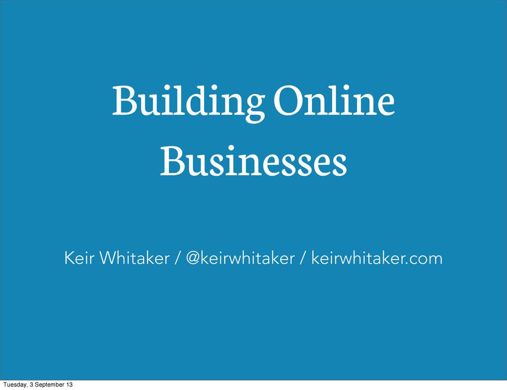 Building Online Businesses Keir Whitaker / @kei...