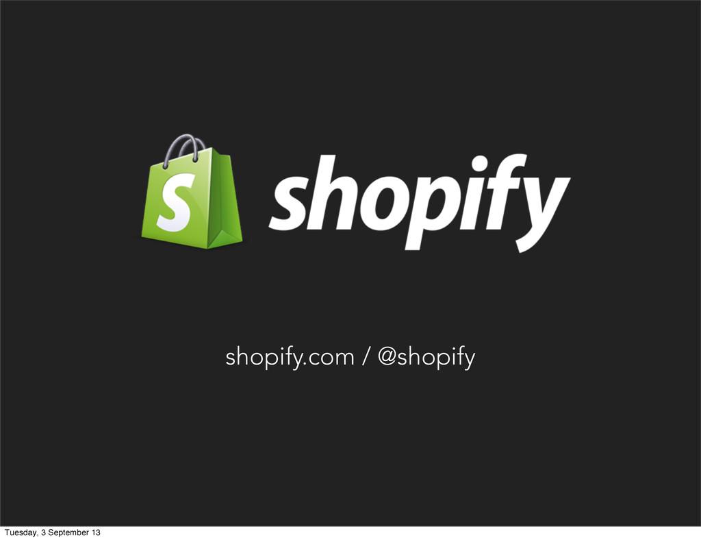 shopify.com / @shopify Tuesday, 3 September 13