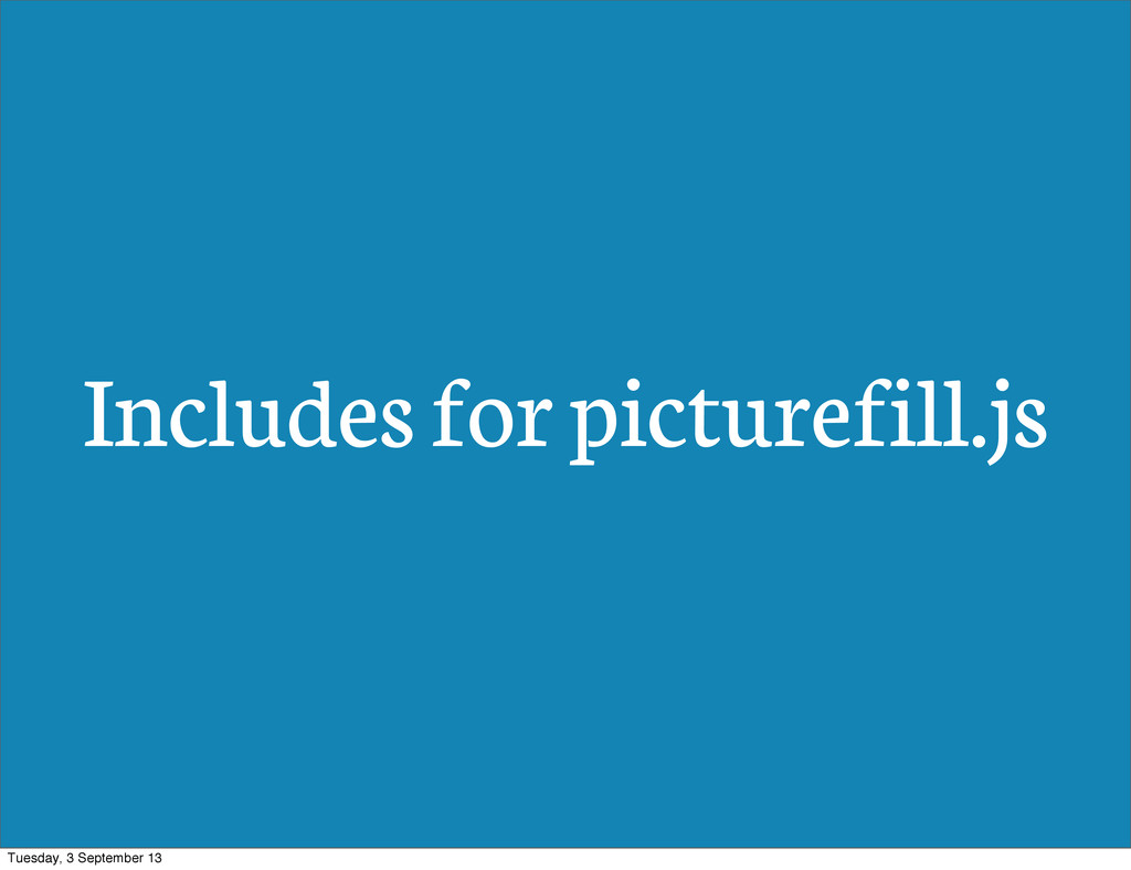Includes for picturefill.js Tuesday, 3 Septembe...
