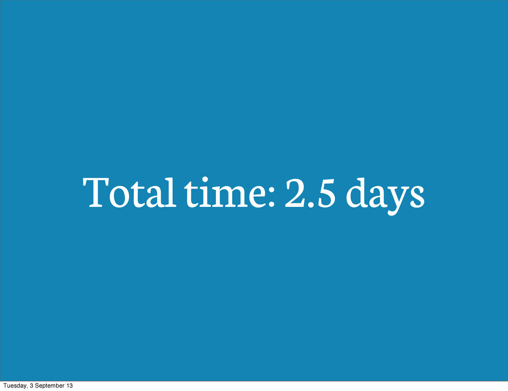 Total time: 2.5 days Tuesday, 3 September 13