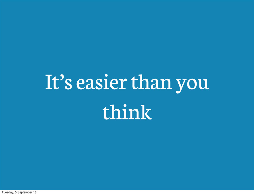 It's easier than you think Tuesday, 3 September...