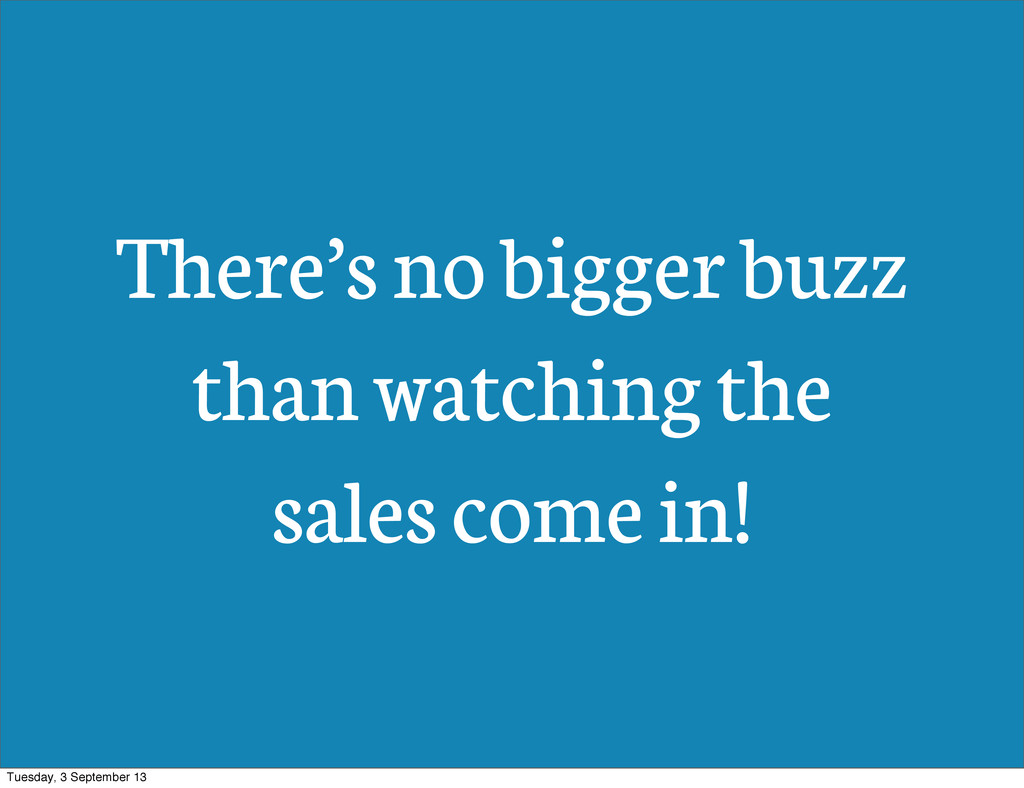 There's no bigger buzz than watching the sales ...