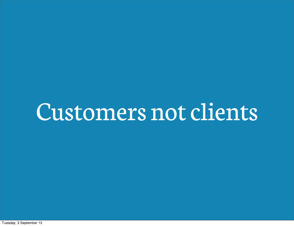 Customers not clients Tuesday, 3 September 13