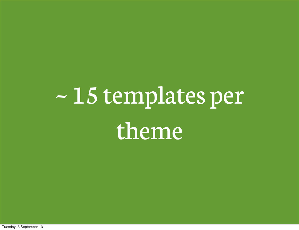 ~ 15 templates per theme Tuesday, 3 September 13