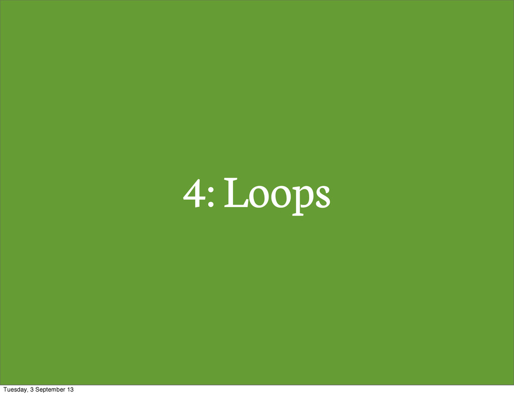 4: Loops Tuesday, 3 September 13
