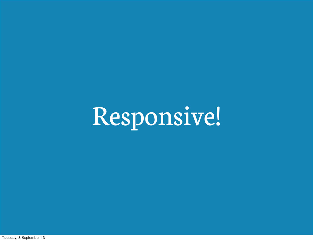 Responsive! Tuesday, 3 September 13