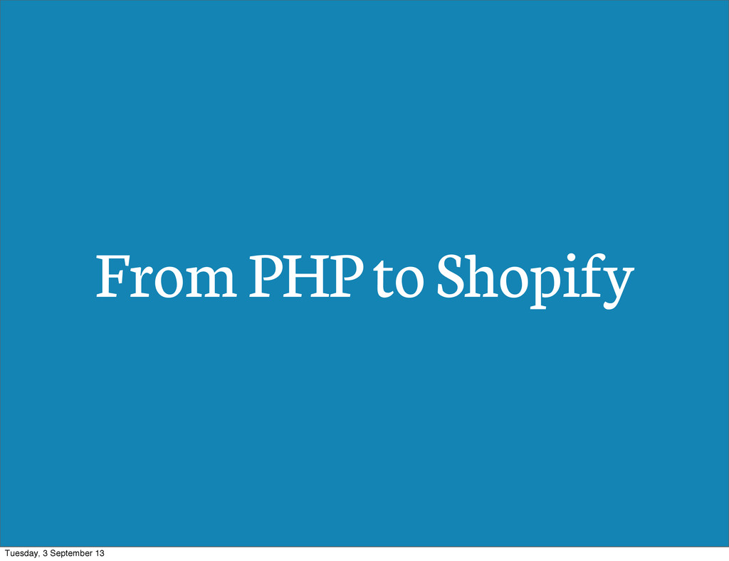 From PHP to Shopify Tuesday, 3 September 13
