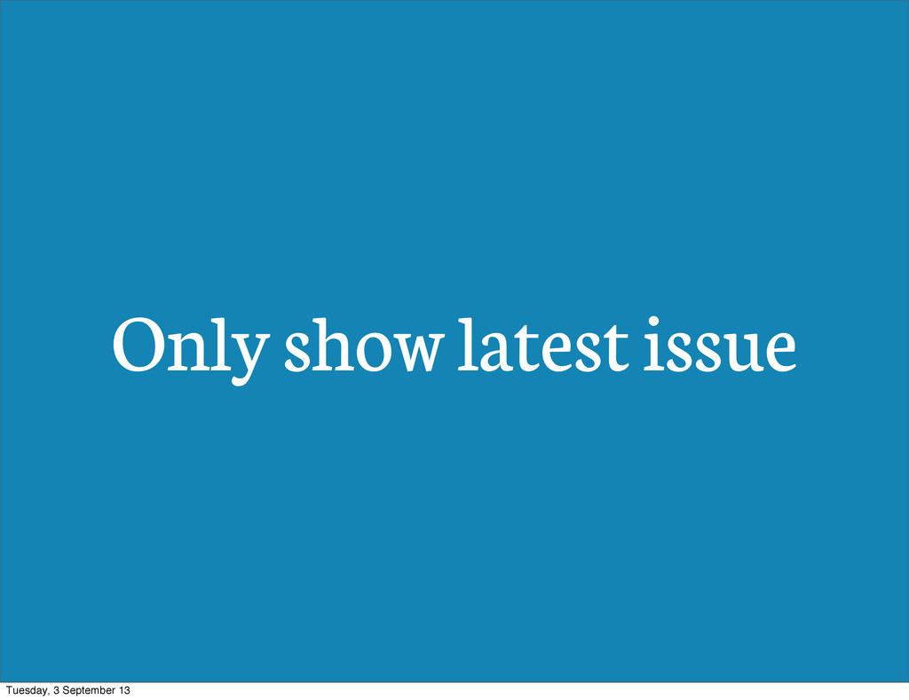 Only show latest issue Tuesday, 3 September 13