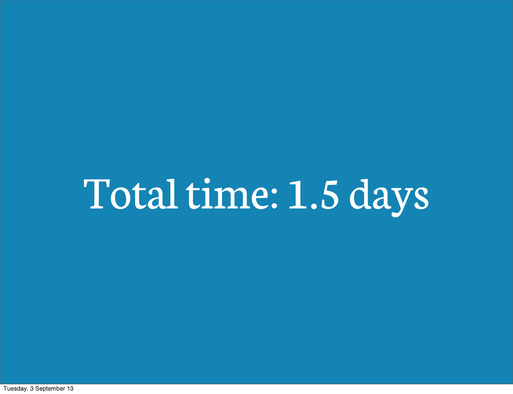 Total time: 1.5 days Tuesday, 3 September 13