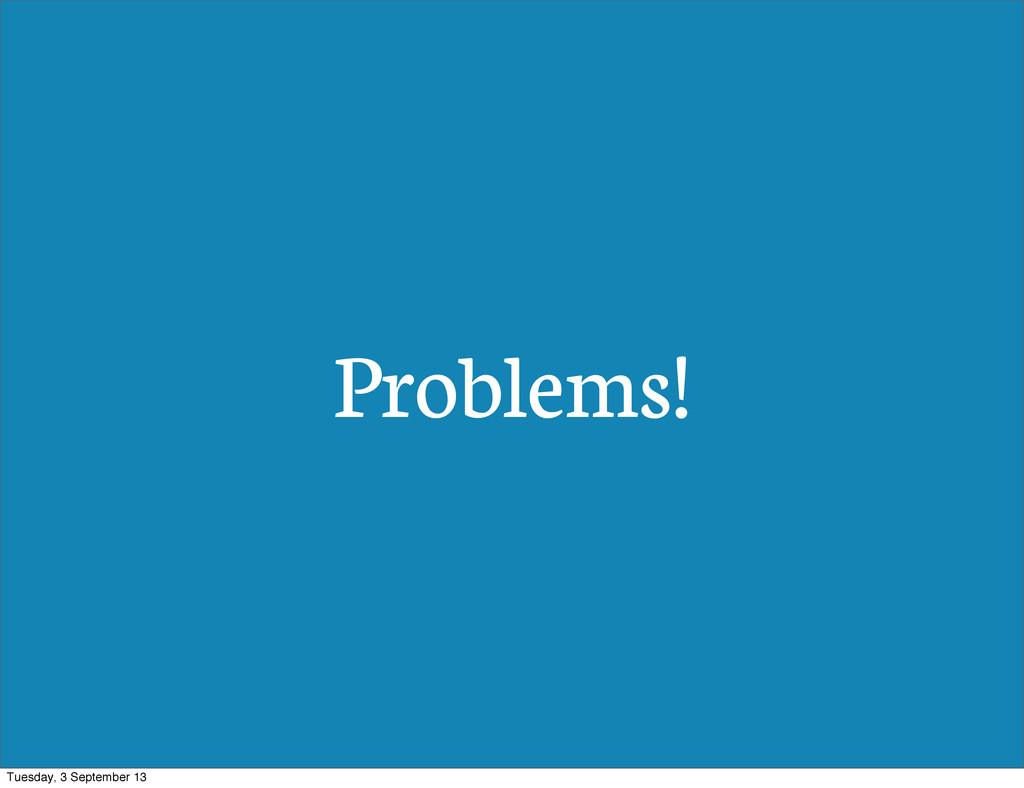 Problems! Tuesday, 3 September 13