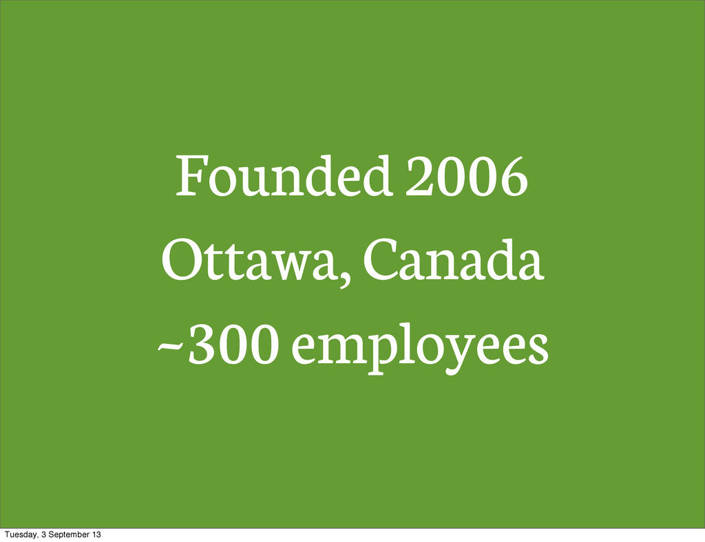 Founded 2006 Ottawa, Canada ~300 employees Tues...