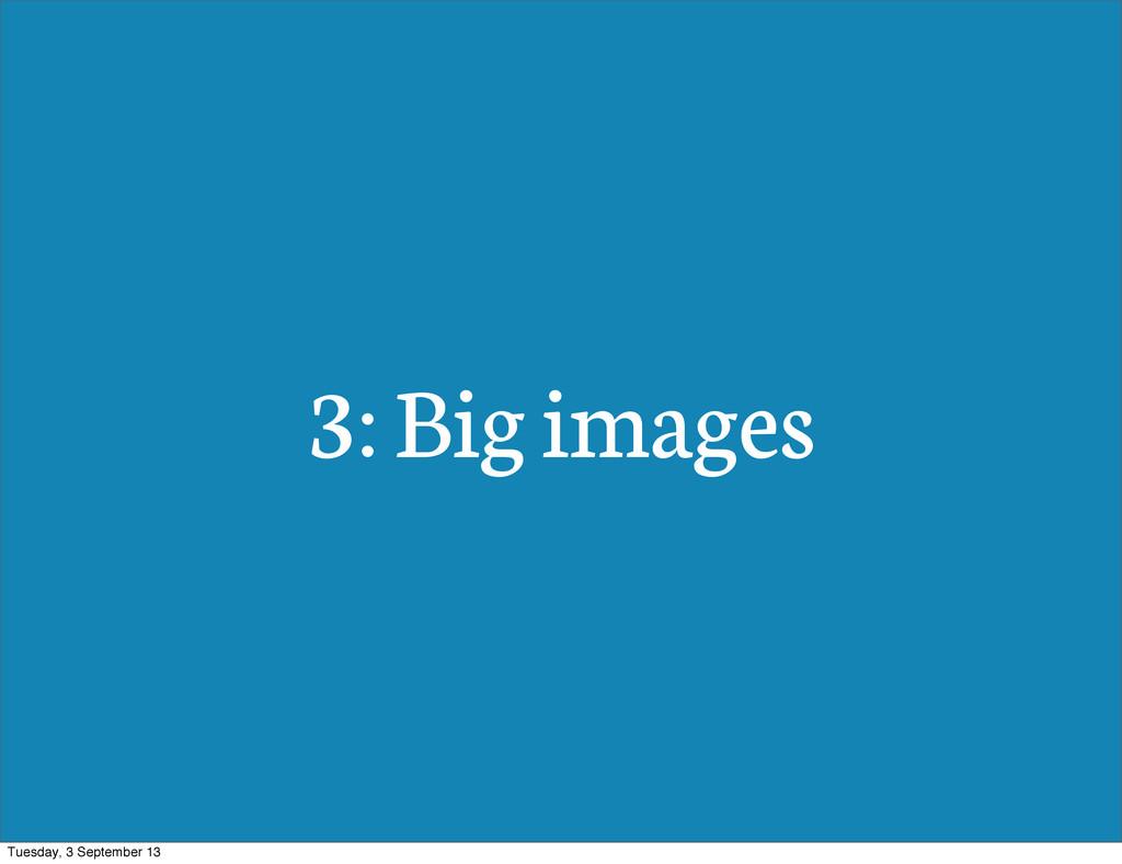3: Big images Tuesday, 3 September 13