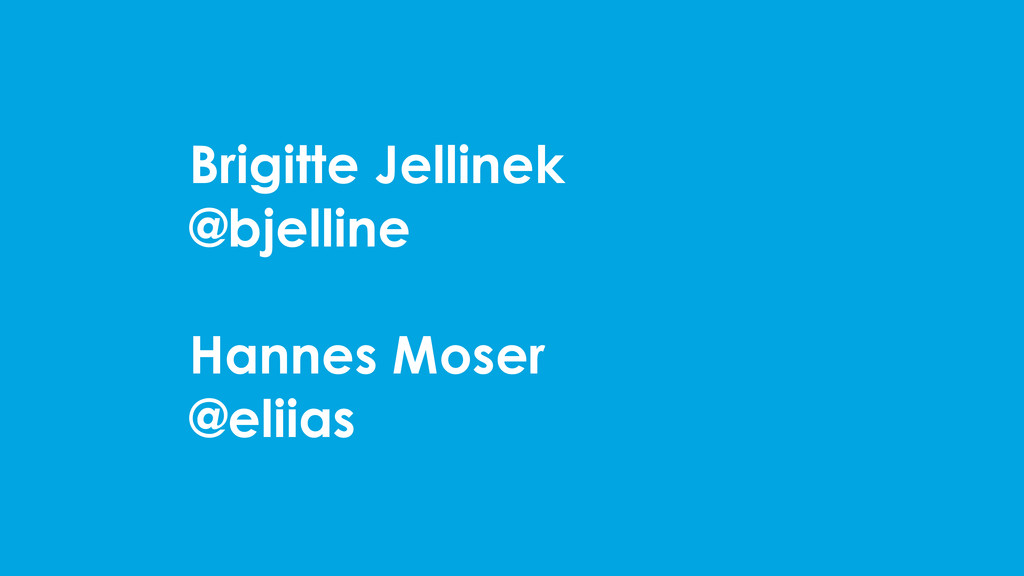 Brigitte Jellinek @bjelline Hannes Moser @eliias