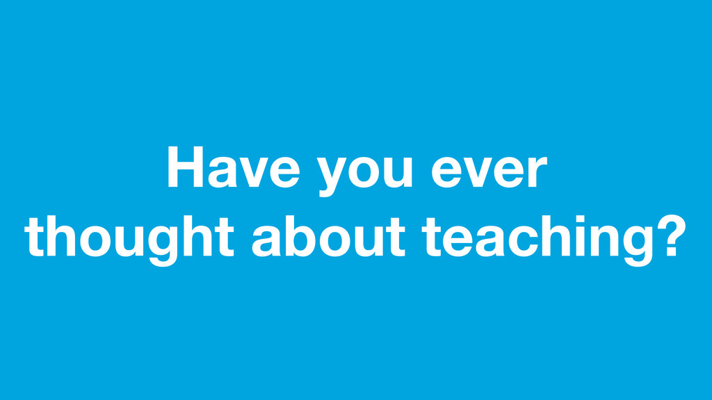 Have you ever thought about teaching?