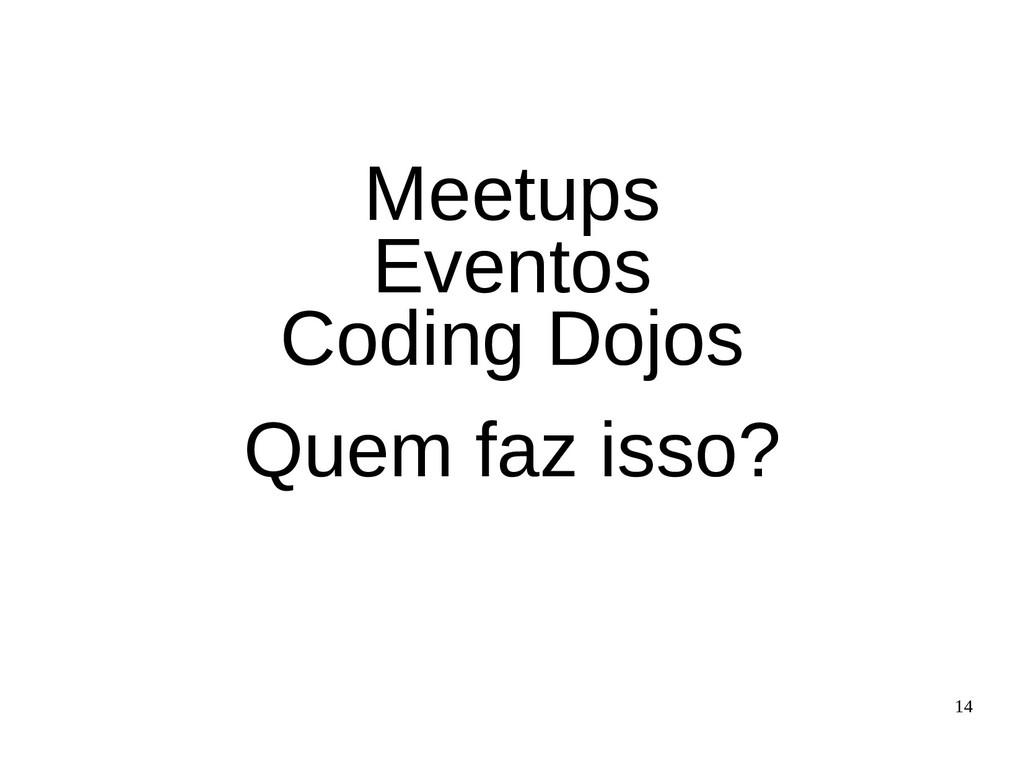 14 Meetups Eventos Coding Dojos Quem faz isso?
