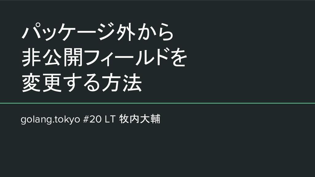 パッケージ外から 非公開フィールドを 変更する方法 golang.tokyo #20 LT 牧...
