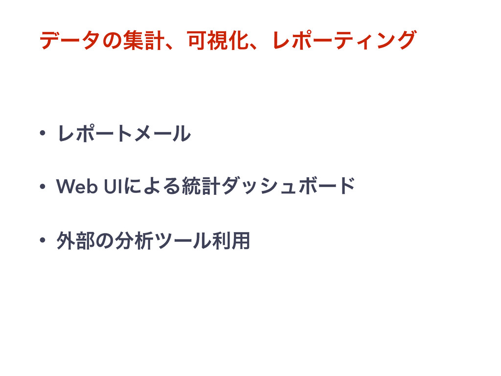 σʔλͷूܭɺՄࢹԽɺϨϙʔςΟϯά • Ϩϙʔτϝʔϧ • Web UIʹΑΔ౷ܭμογϡϘ...