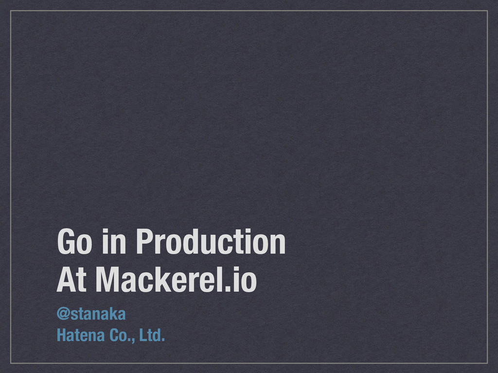 Go in Production At Mackerel.io @stanaka Hatena...