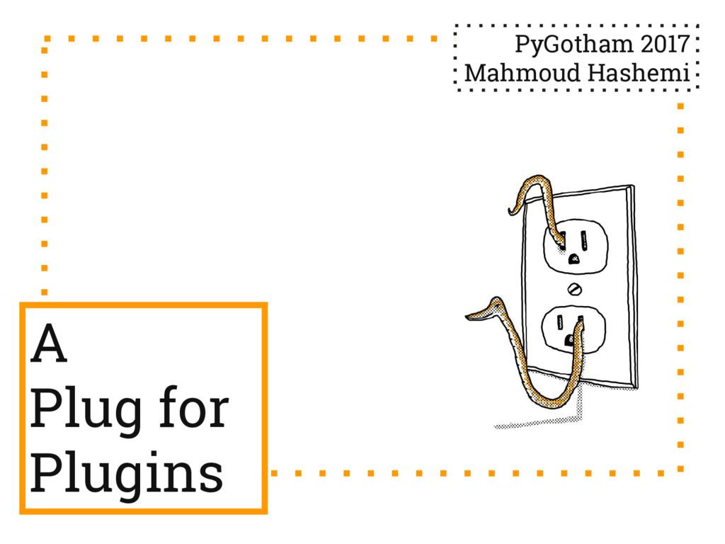 A Plug for Plugins PyGotham 2017 Mahmoud Hashemi