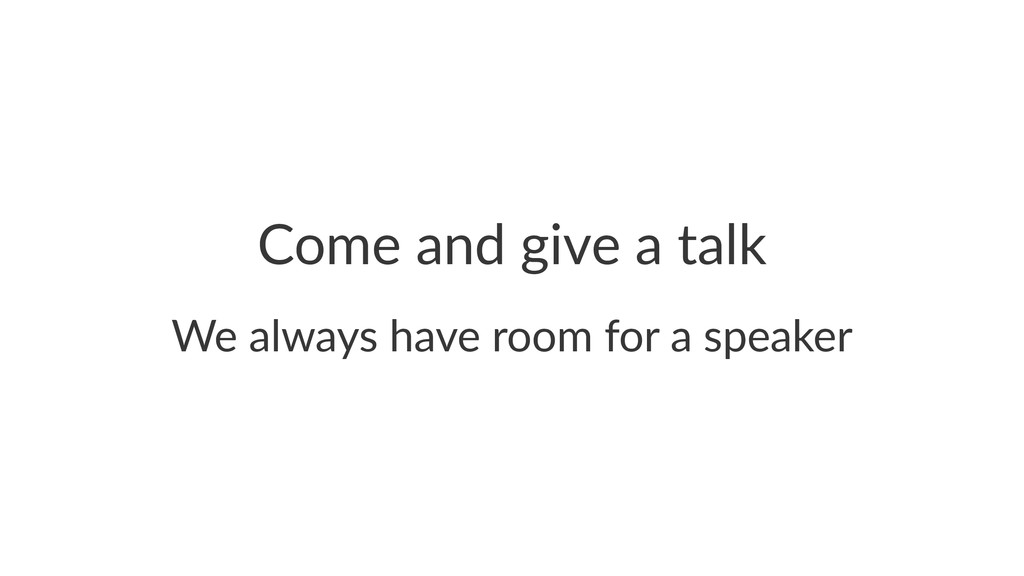 Come%and%give%a%talk We#always#have#room#for#a#...