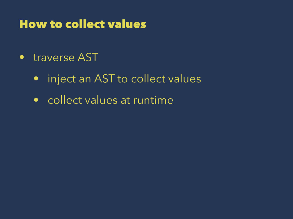 How to collect values • traverse AST • inject a...
