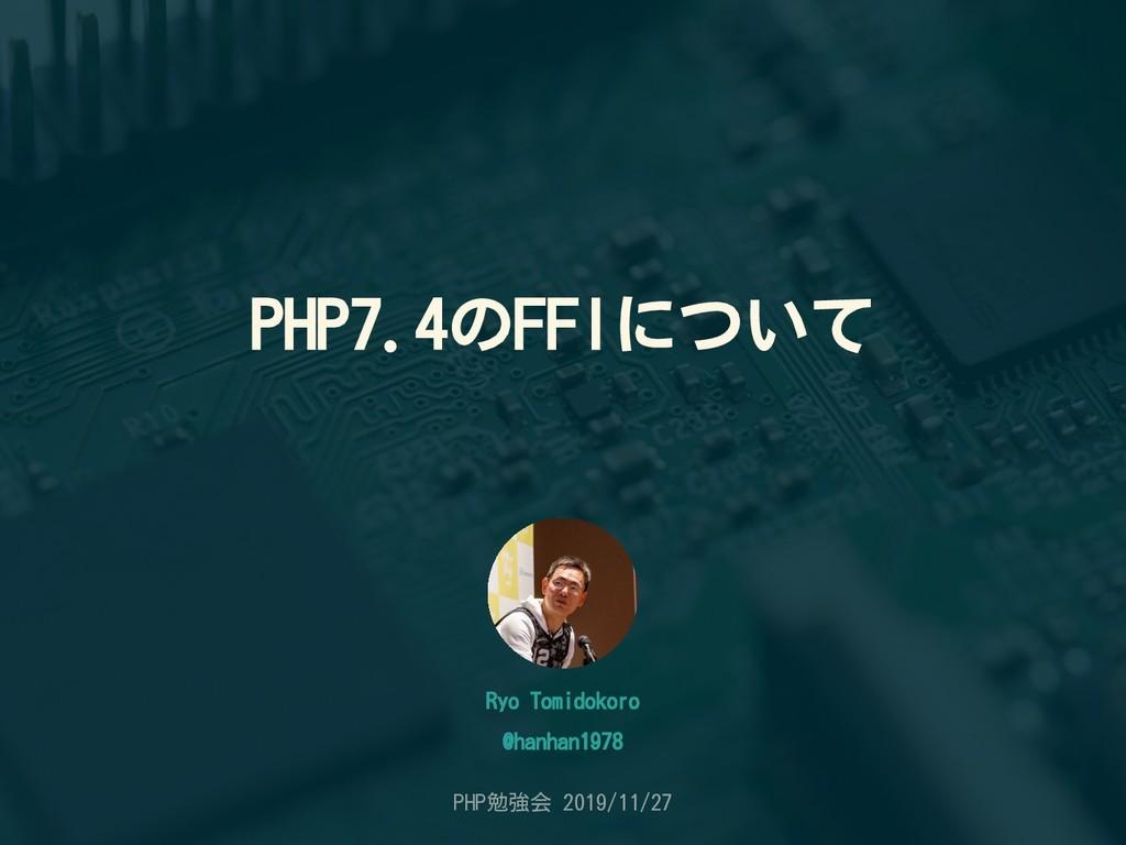 PHP7.4のFFIについて Ryo Tomidokoro PHP勉強会 2019/11/27...