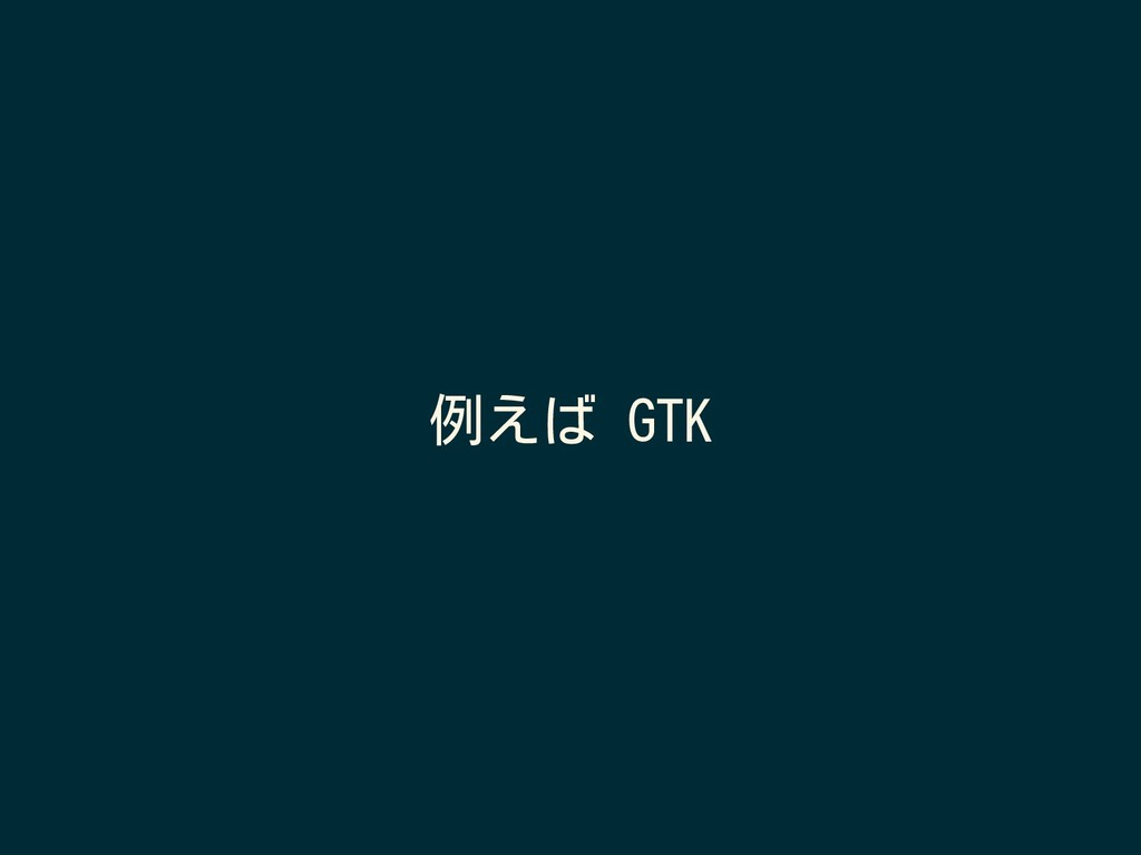 例えば GTK