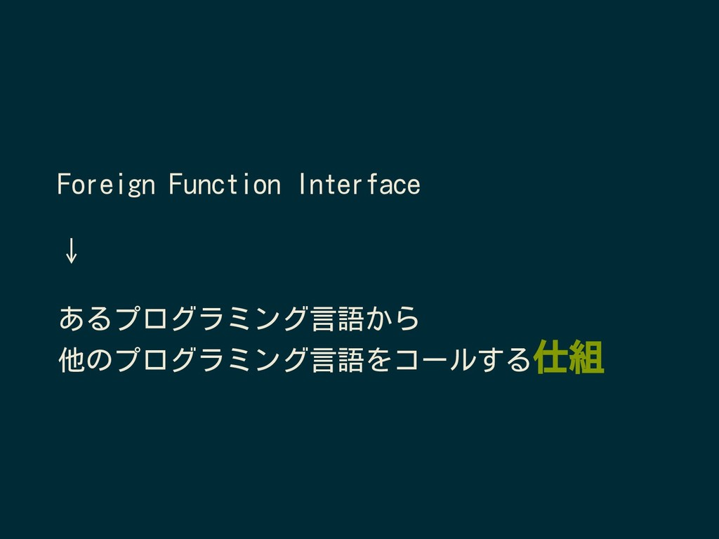Foreign Function Interface ↓ あるプログラミング言語から 他のプロ...