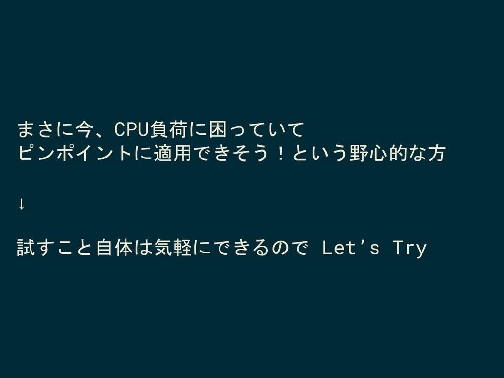 まさに今、CPU負荷に困っていて ピンポイントに適用できそう!という野心的な方 ↓ 試すこと自...