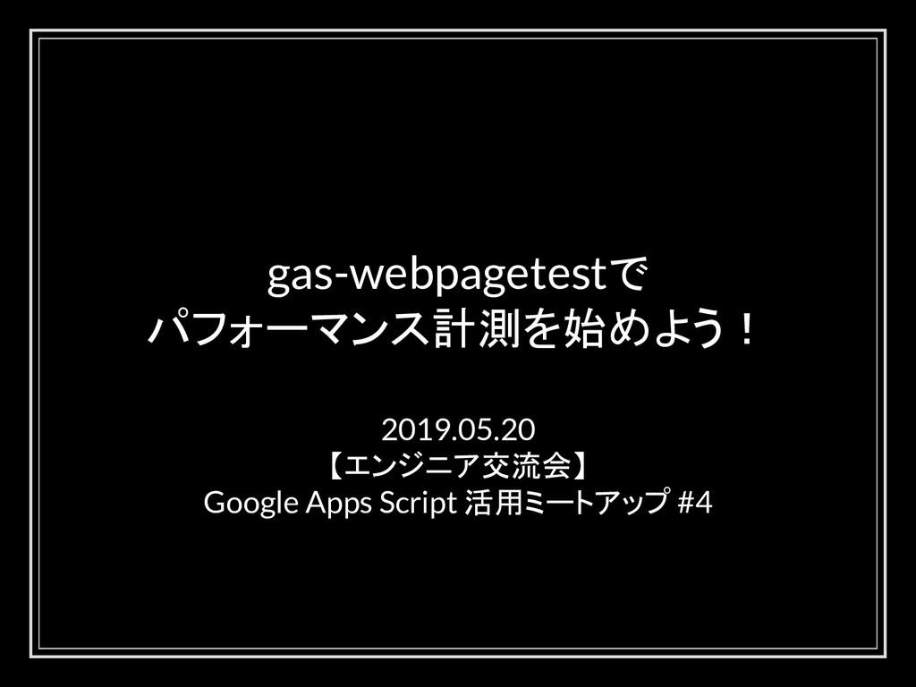 gas-webpagetestで パフォーマンス計測を始めよう! 2019.05.20 【エン...