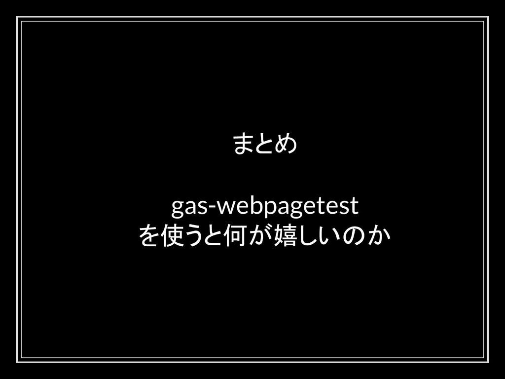 まとめ gas-webpagetest を使うと何が嬉しいのか