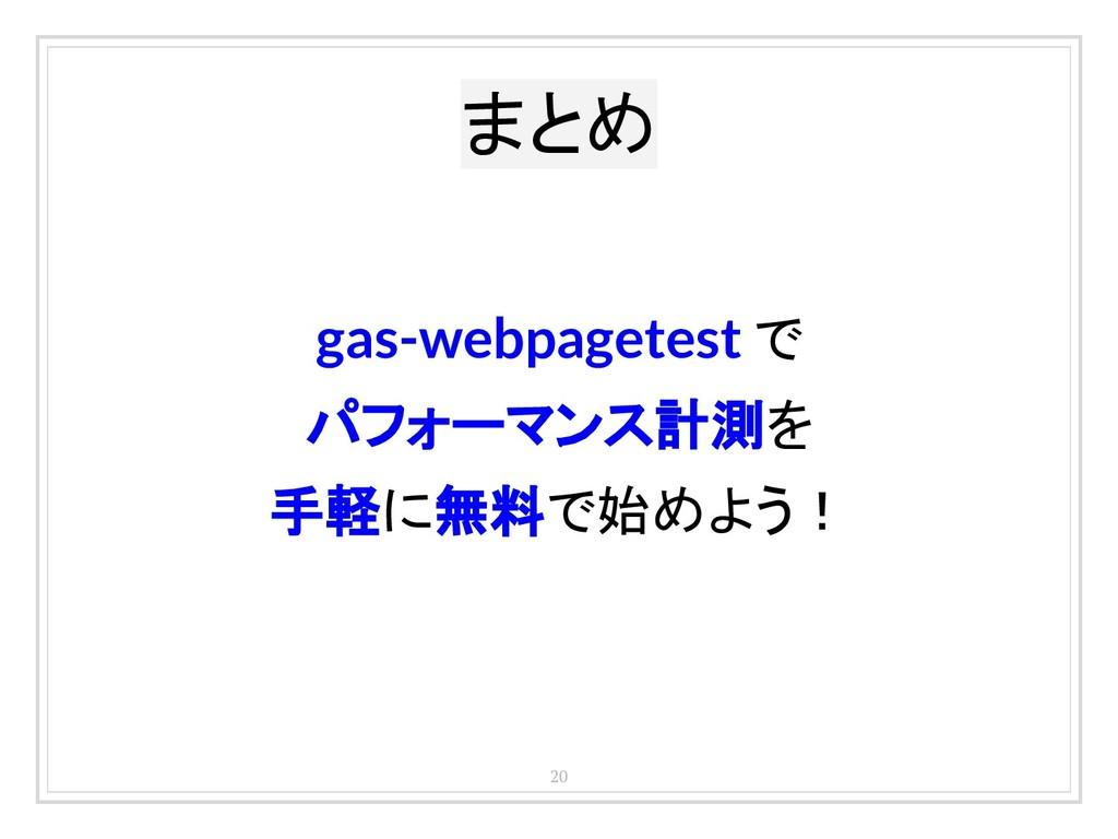 20 gas-webpagetest で パフォーマンス計測を 手軽に無料で始めよう! まとめ