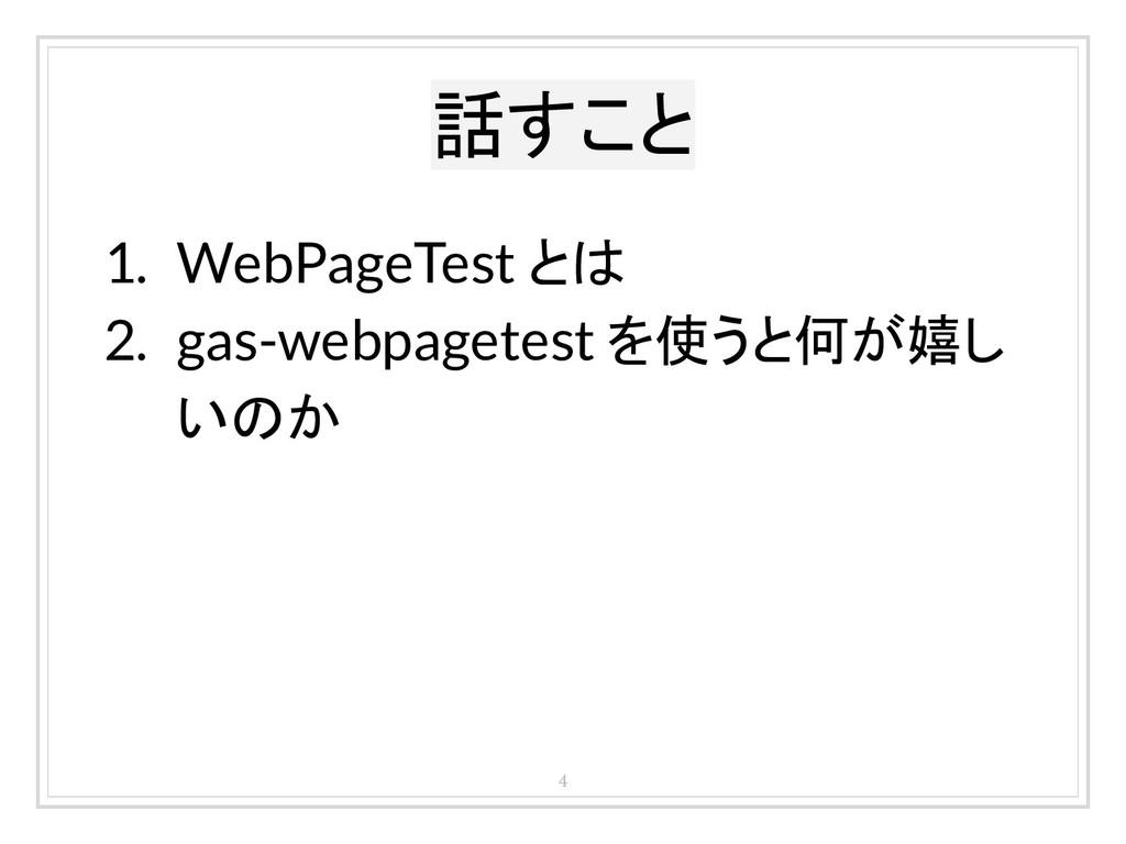 話すこと 4 1. WebPageTest とは 2. gas-webpagetest を使う...