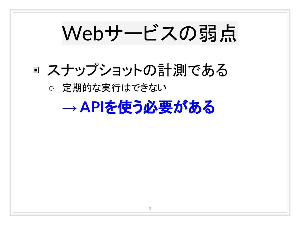 Webサービスの弱点 8 ▣ スナップショットの計測である ○ 定期的な実行はできない → A...