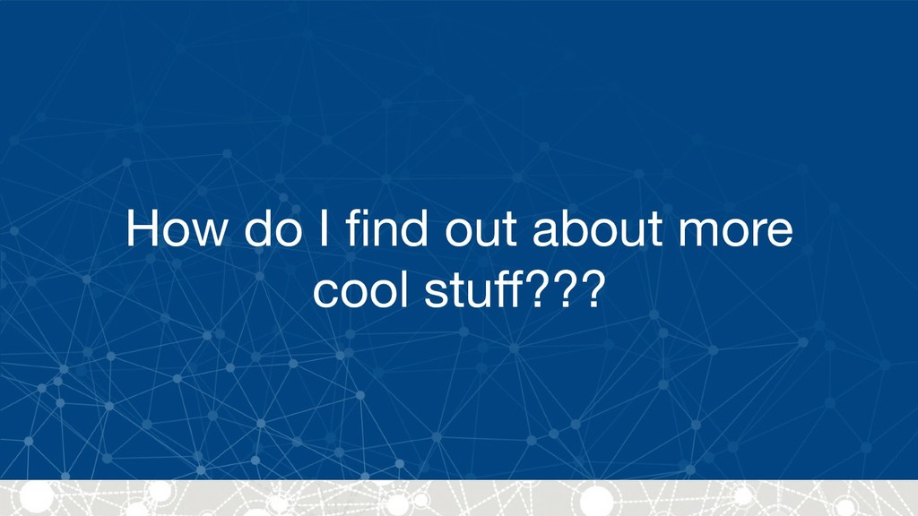 How do I find out about more cool stuff???