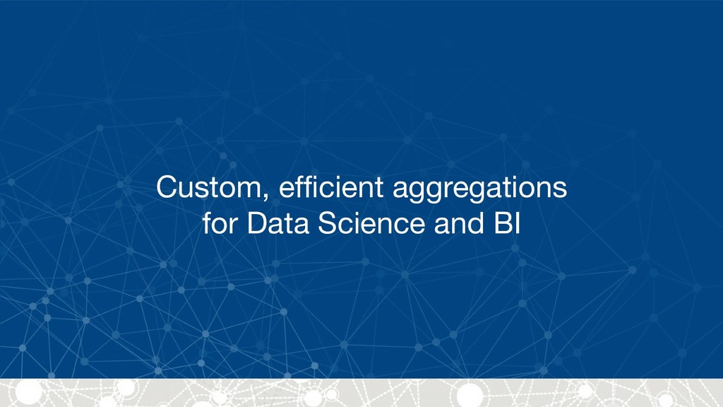 Custom, efficient aggregations  for Data Scienc...