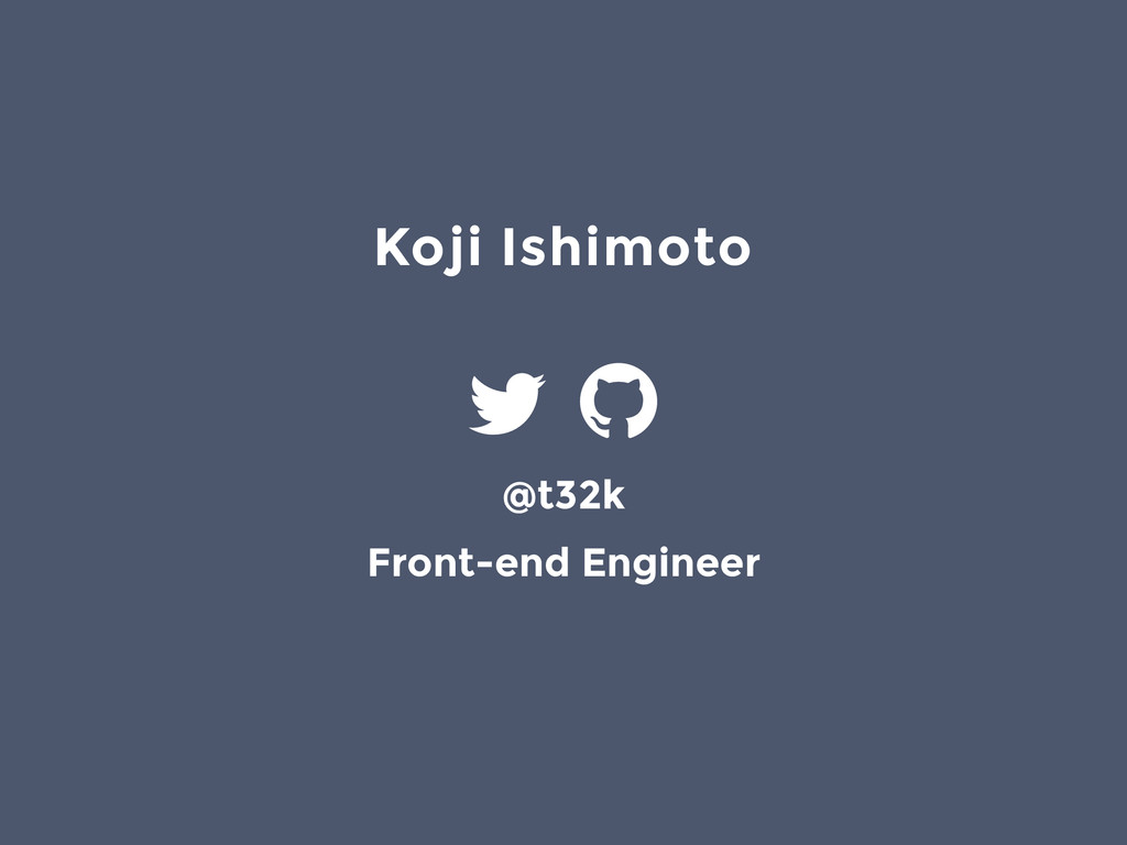 Koji Ishimoto @t32k Front-end Engineer