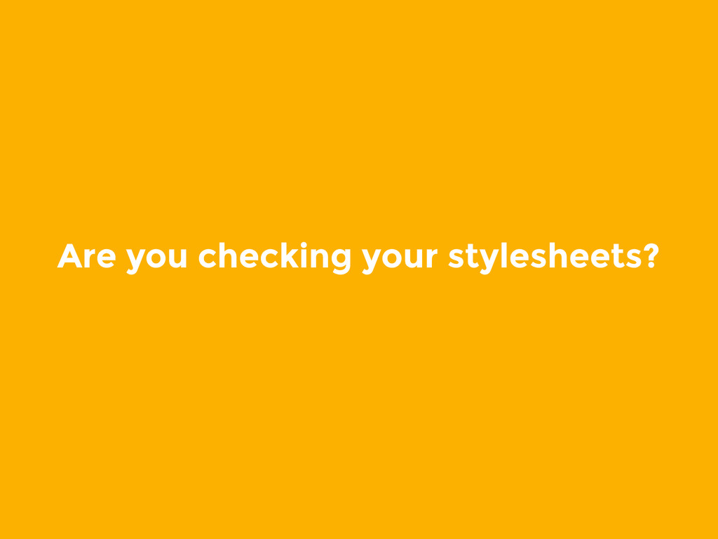 Are you checking your stylesheets?