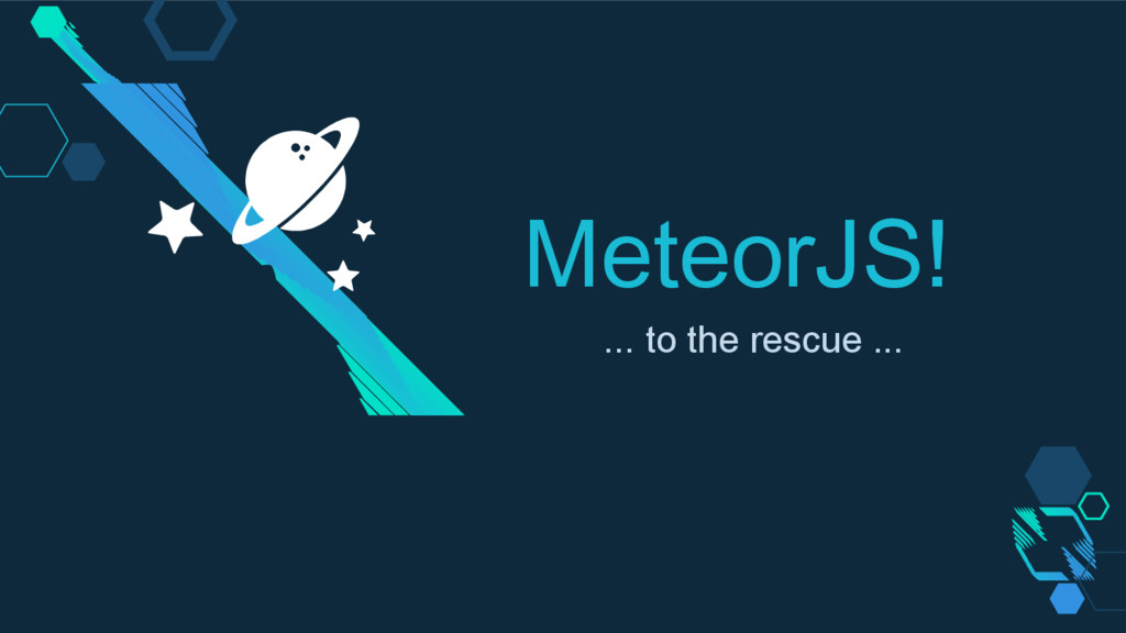 MeteorJS! ... to the rescue ...