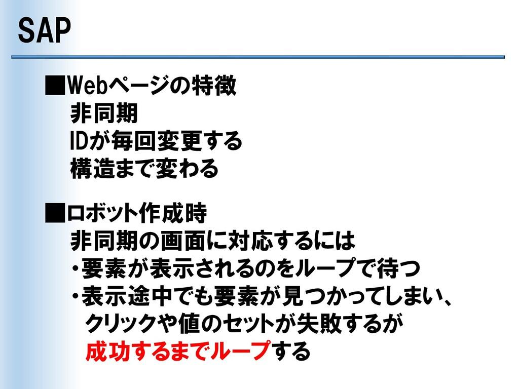 SAP ■Webページの特徴 非同期 IDが毎回変更する 構造まで変わる ■ロボット作成時 非...