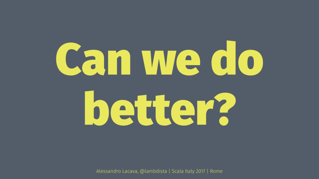 Can we do better? Alessandro Lacava, @lambdista...
