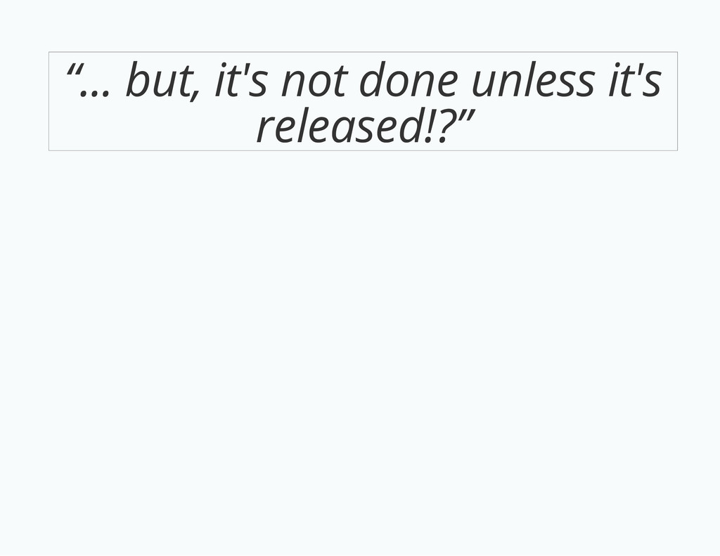 """""""... but, it's not done unless it's released!?"""""""