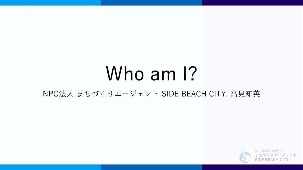 特定非営利活動法人 まちづくりエージェント SIDE BEACH CITY. Who am I...